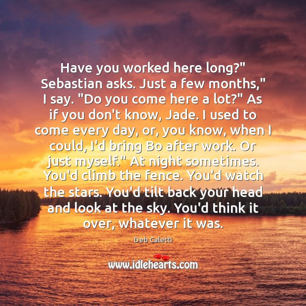 "Have you worked here long?"" Sebastian asks. Just a few months,"" I Deb Caletti Picture Quote"