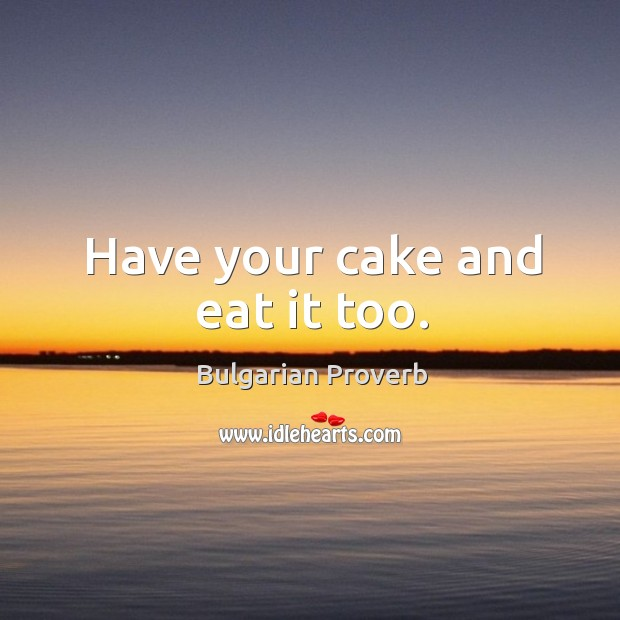 Have your cake and eat it too. Bulgarian Proverbs Image