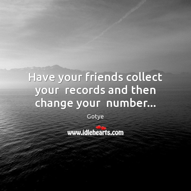 Have your friends collect your  records and then change your  number… Image