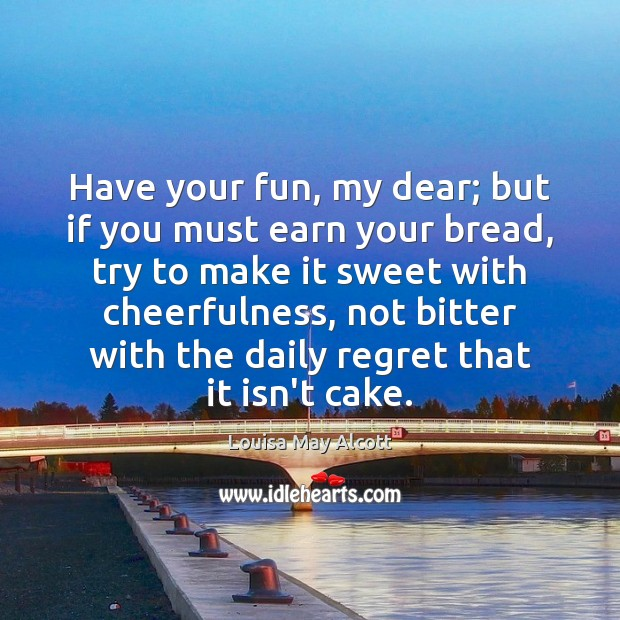 Image, Have your fun, my dear; but if you must earn your bread,