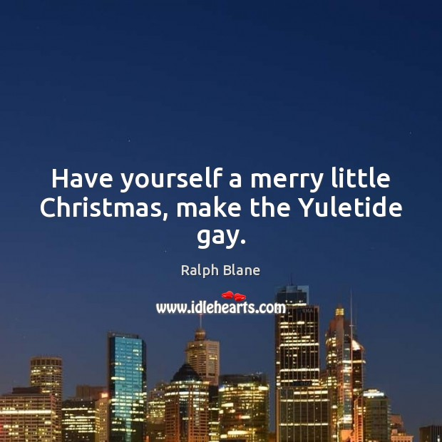 Have yourself a merry little Christmas, make the Yuletide gay. Image