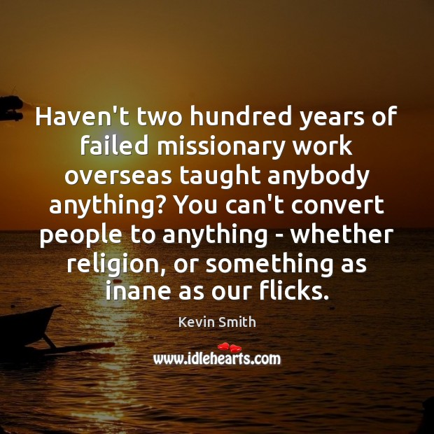 Haven't two hundred years of failed missionary work overseas taught anybody anything? Kevin Smith Picture Quote