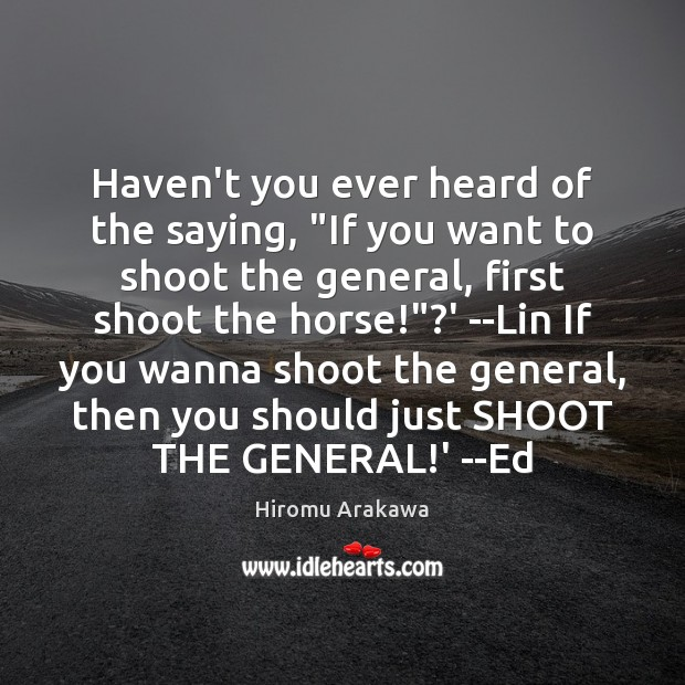 """Haven't you ever heard of the saying, """"If you want to shoot Hiromu Arakawa Picture Quote"""
