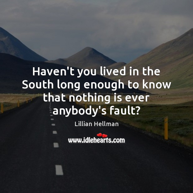Haven't you lived in the South long enough to know that nothing is ever anybody's fault? Lillian Hellman Picture Quote