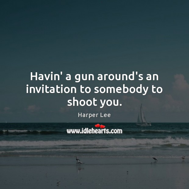 Havin' a gun around's an invitation to somebody to shoot you. Harper Lee Picture Quote