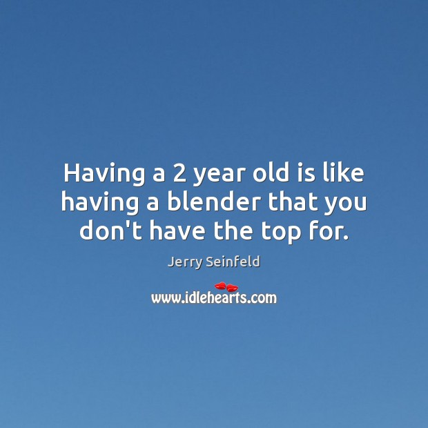 Having a 2 year old is like having a blender that you don't have the top for. Jerry Seinfeld Picture Quote