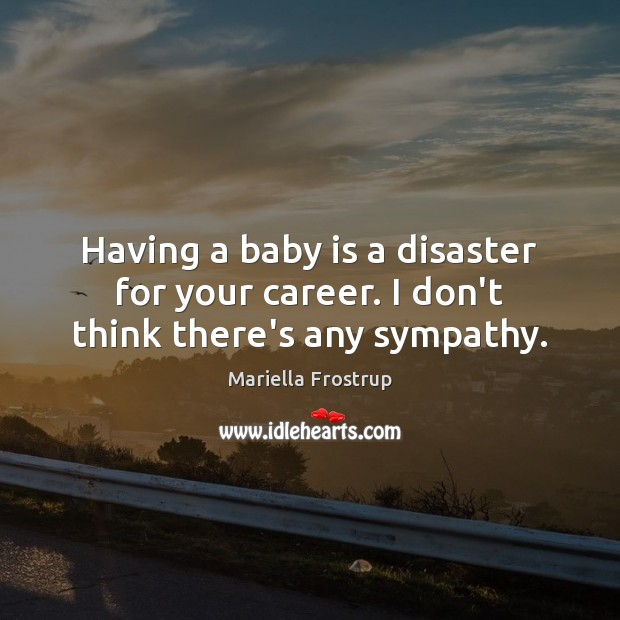 Having a baby is a disaster for your career. I don't think there's any sympathy. Image