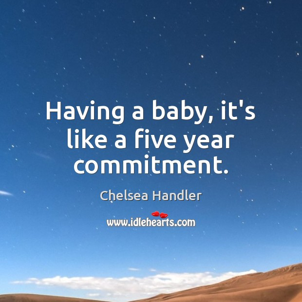 Having a baby, it's like a five year commitment. Chelsea Handler Picture Quote