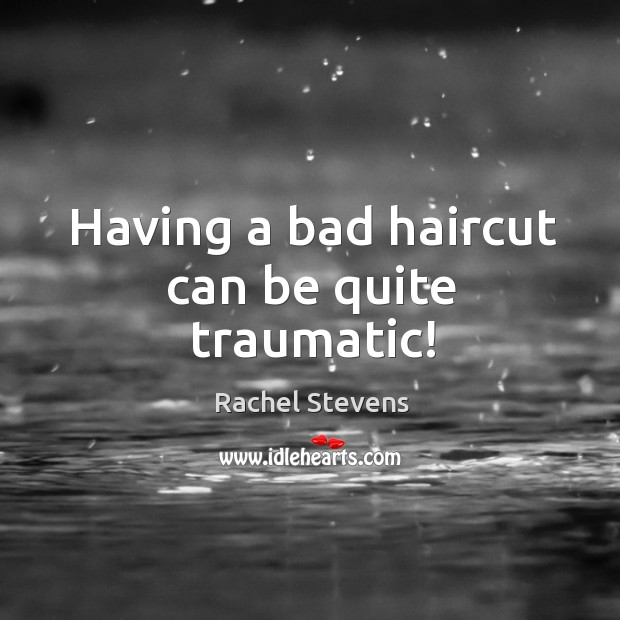 Having a bad haircut can be quite traumatic! Rachel Stevens Picture Quote