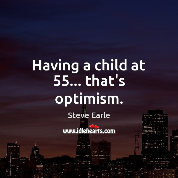 Having a child at 55… that's optimism. Steve Earle Picture Quote