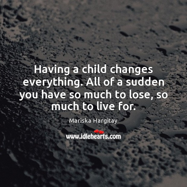Having a child changes everything. All of a sudden you have so Mariska Hargitay Picture Quote