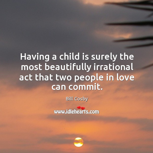 Image, Having a child is surely the most beautifully irrational act that two people in love can commit.