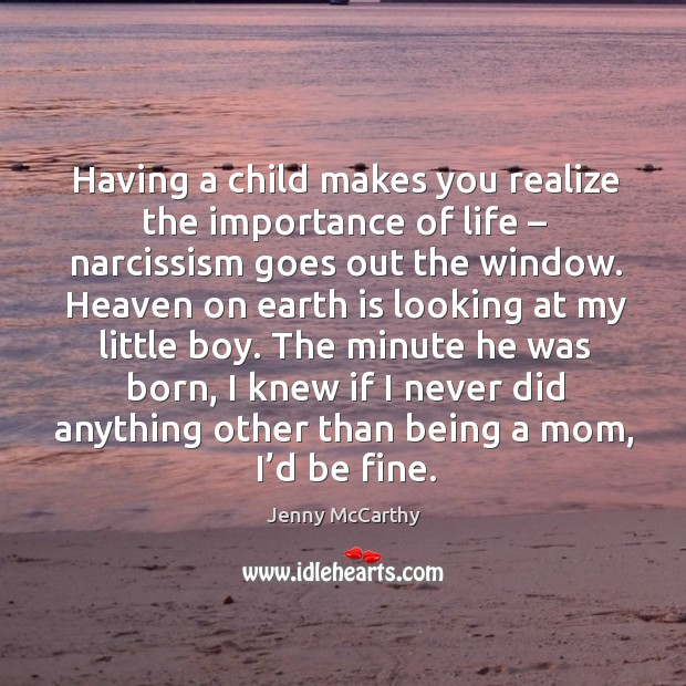Having a child makes you realize the importance of life – narcissism goes out the window. Jenny McCarthy Picture Quote