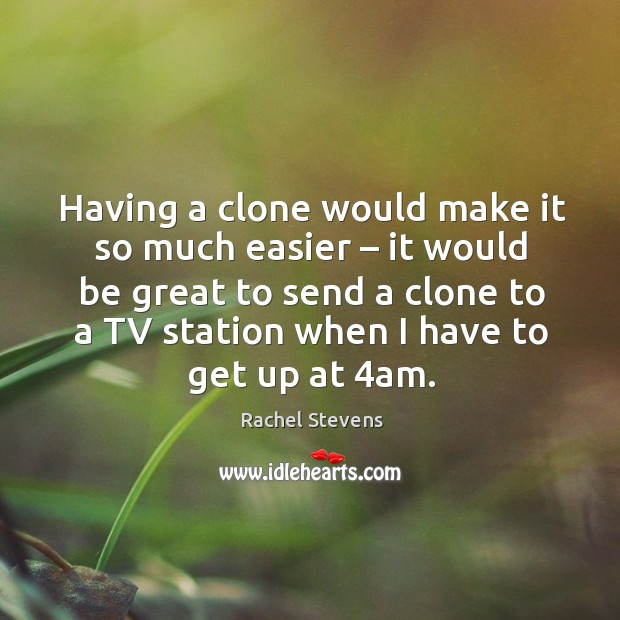 Having a clone would make it so much easier – it would be great to send a clone to a Rachel Stevens Picture Quote