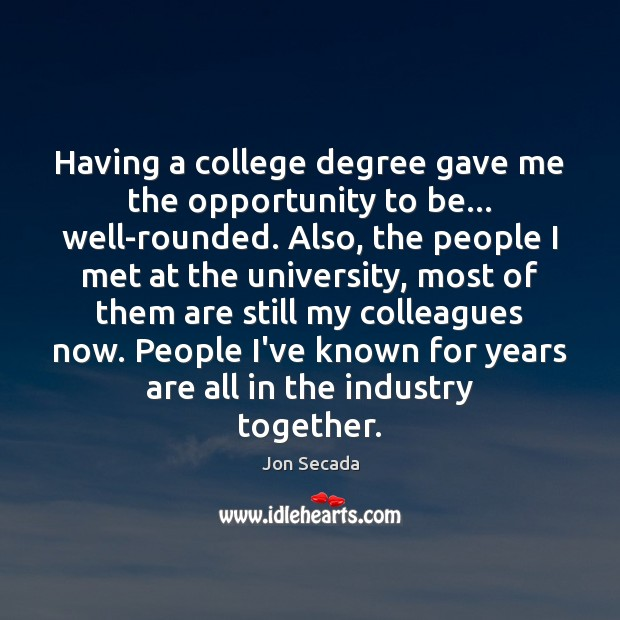 Having a college degree gave me the opportunity to be… well-rounded. Also, Image