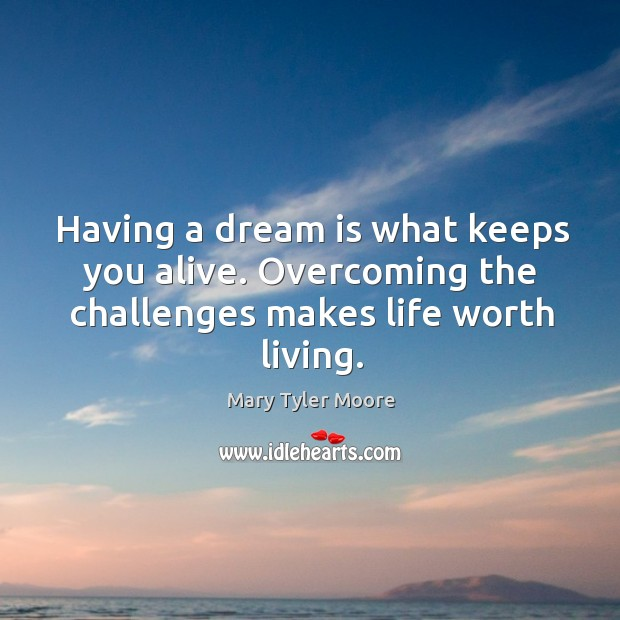 Having a dream is what keeps you alive. Overcoming the challenges makes life worth living. Mary Tyler Moore Picture Quote