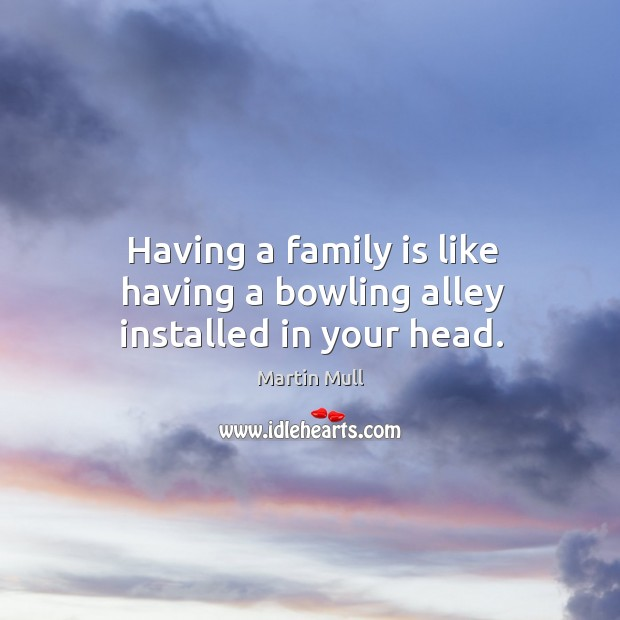 Image, Having a family is like having a bowling alley installed in your head.