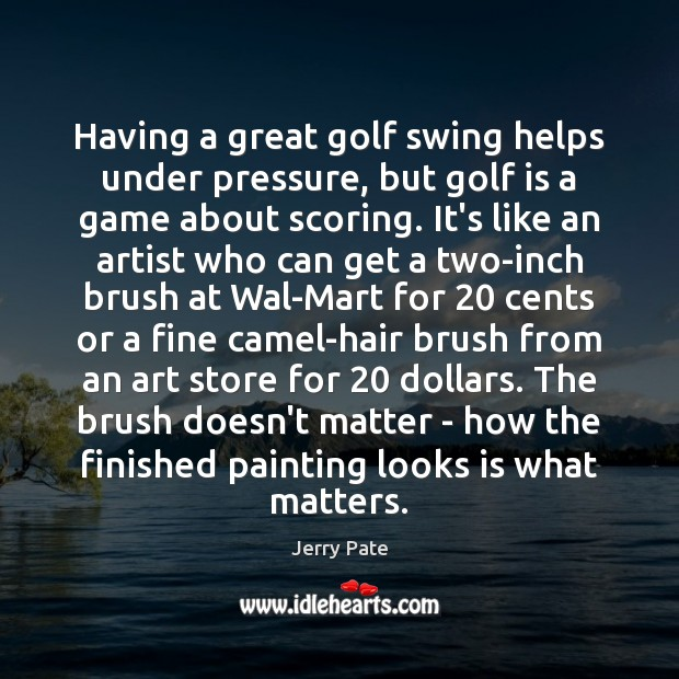 Having a great golf swing helps under pressure, but golf is a Jerry Pate Picture Quote