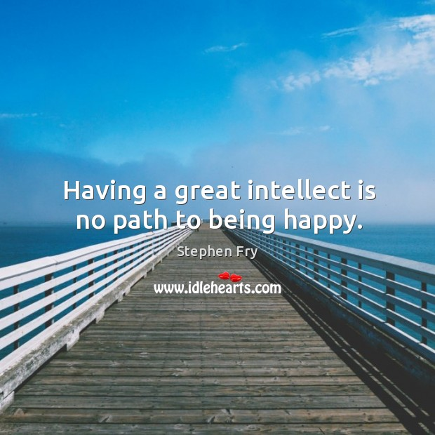 Having a great intellect is no path to being happy. Image
