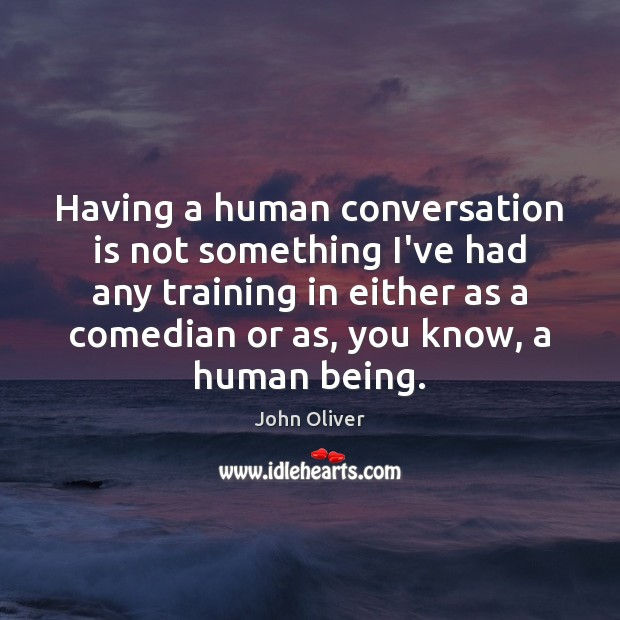 Having a human conversation is not something I've had any training in John Oliver Picture Quote