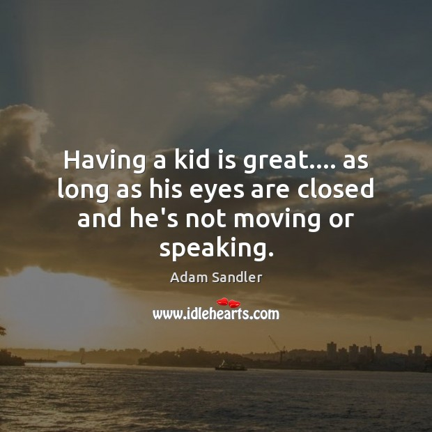 Having a kid is great…. as long as his eyes are closed and he's not moving or speaking. Adam Sandler Picture Quote