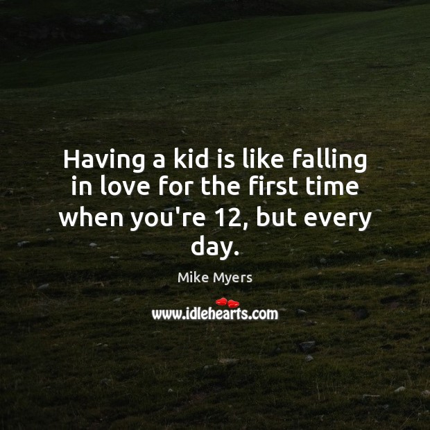 Having a kid is like falling in love for the first time when you're 12, but every day. Mike Myers Picture Quote