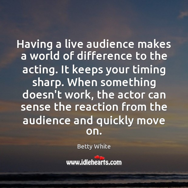 Having a live audience makes a world of difference to the acting. Betty White Picture Quote
