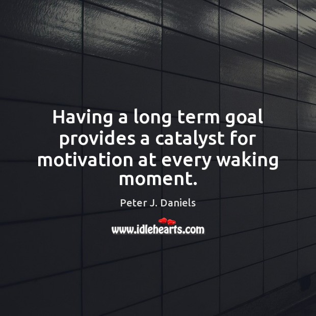 Having a long term goal provides a catalyst for motivation at every waking moment. Image
