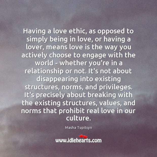 Having a love ethic, as opposed to simply being in love, or Image