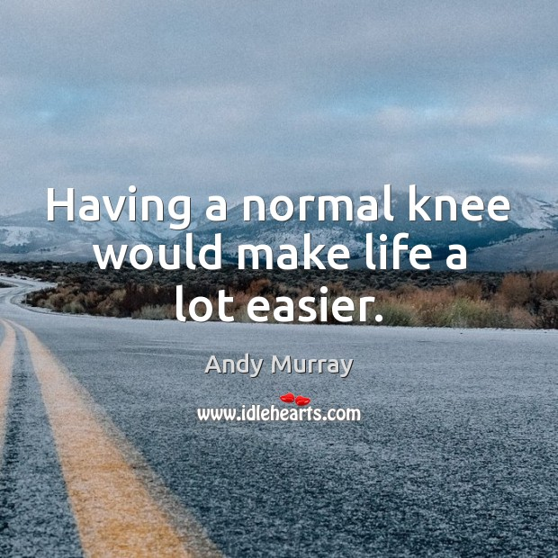 Having a normal knee would make life a lot easier. Image