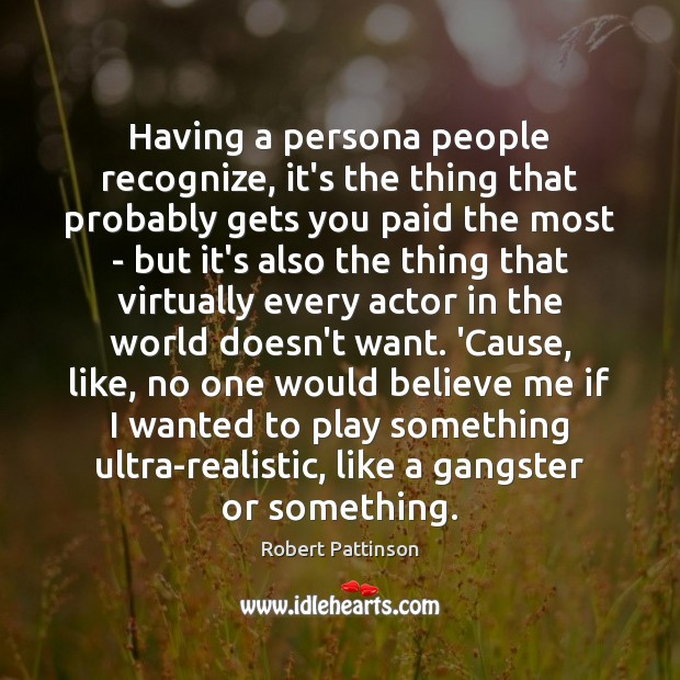 Having a persona people recognize, it's the thing that probably gets you Robert Pattinson Picture Quote