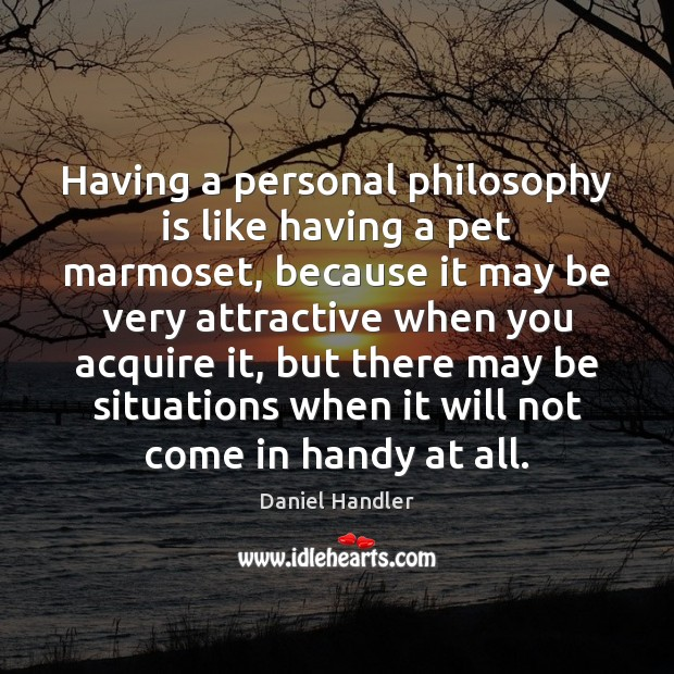 Having a personal philosophy is like having a pet marmoset, because it Daniel Handler Picture Quote