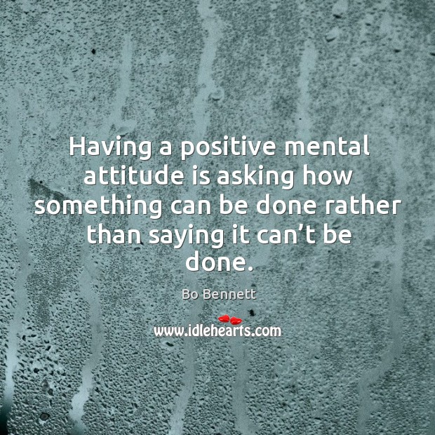 Having a positive mental attitude is asking how something can be done rather than saying it can't be done. Bo Bennett Picture Quote