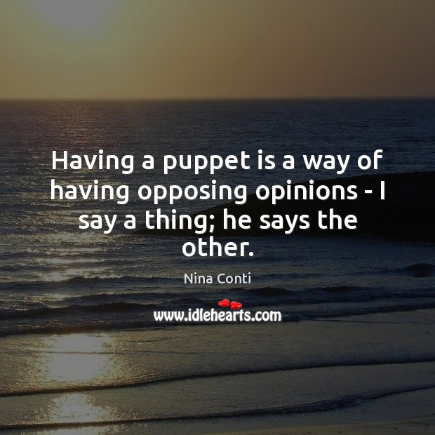 Having a puppet is a way of having opposing opinions – I say a thing; he says the other. Image