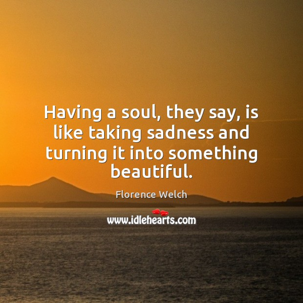 Having a soul, they say, is like taking sadness and turning it into something beautiful. Florence Welch Picture Quote