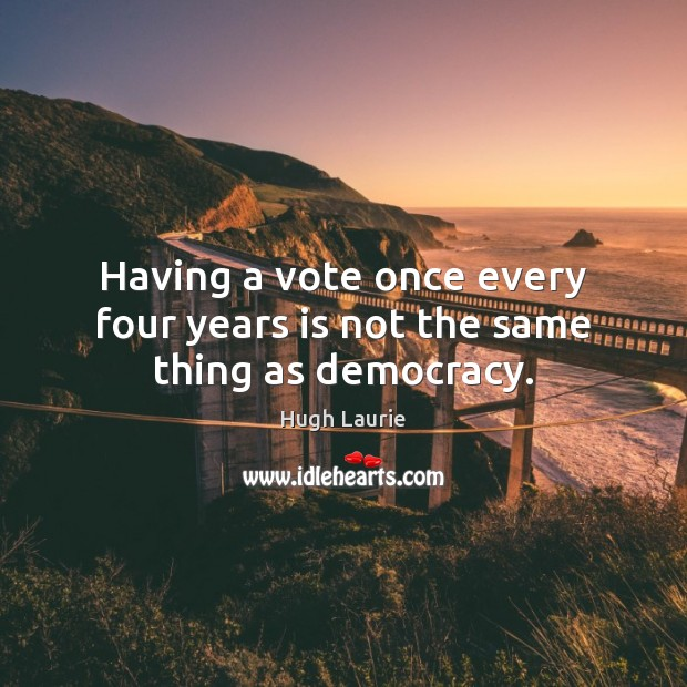 Image, Having a vote once every four years is not the same thing as democracy.