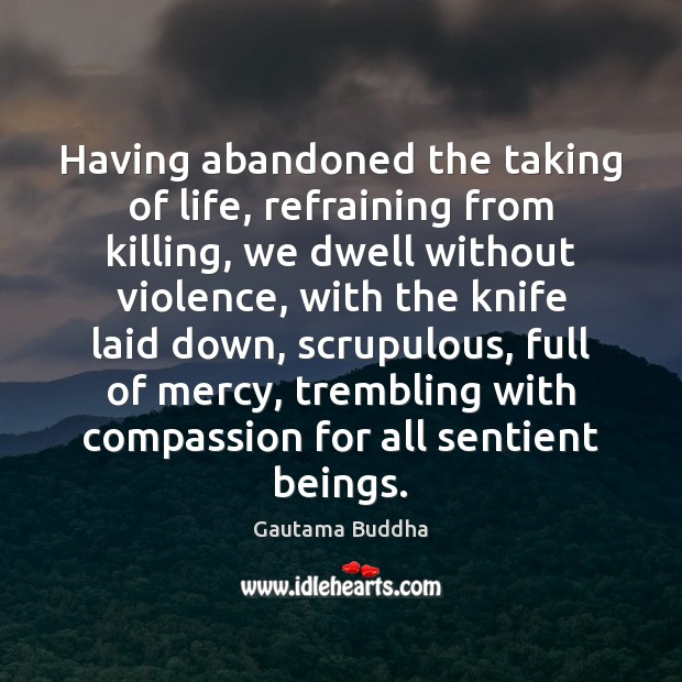 Having abandoned the taking of life, refraining from killing, we dwell without Gautama Buddha Picture Quote