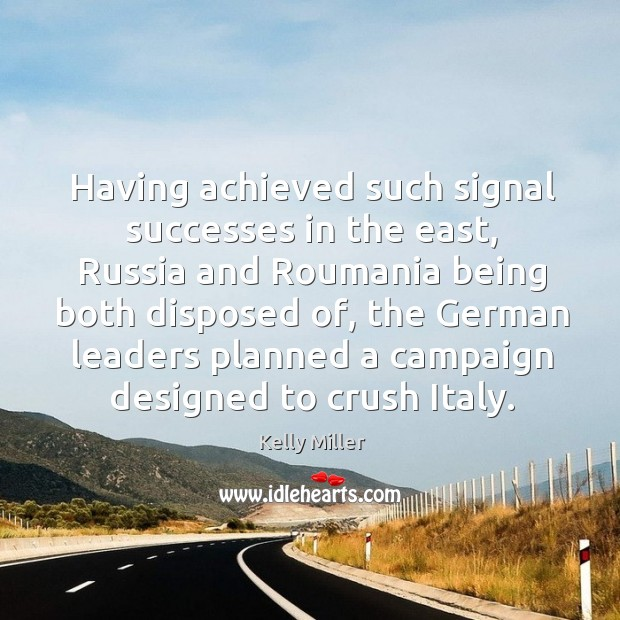Having achieved such signal successes in the east, russia and roumania being both disposed of Kelly Miller Picture Quote