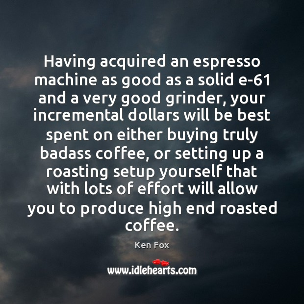 Image, Having acquired an espresso machine as good as a solid e-61 and