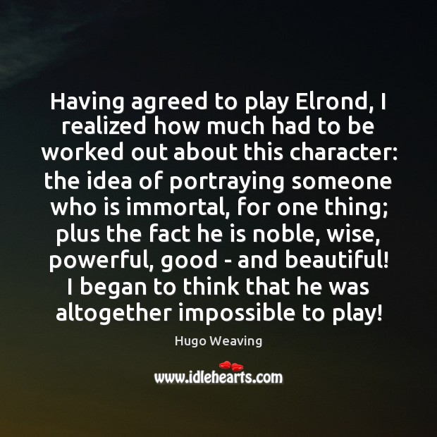 Having agreed to play Elrond, I realized how much had to be Hugo Weaving Picture Quote