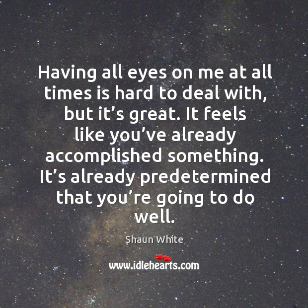 Having all eyes on me at all times is hard to deal with, but it's great. Image