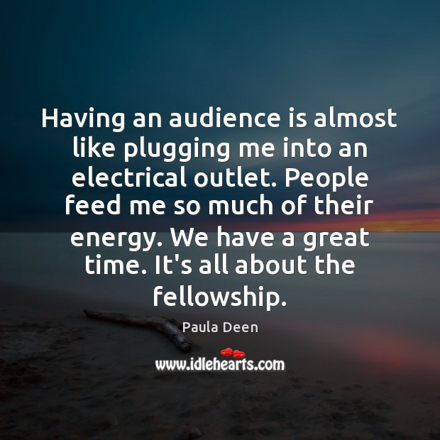 Having an audience is almost like plugging me into an electrical outlet. Image