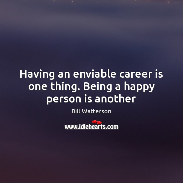 Having an enviable career is one thing. Being a happy person is another Bill Watterson Picture Quote