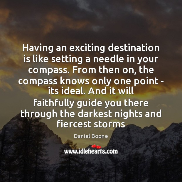 Having an exciting destination is like setting a needle in your compass. Daniel Boone Picture Quote