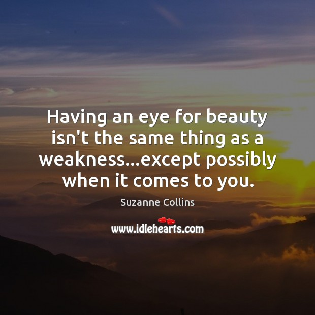 Having an eye for beauty isn't the same thing as a weakness… Suzanne Collins Picture Quote