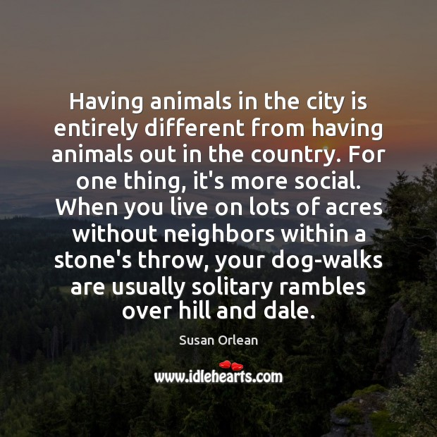 Having animals in the city is entirely different from having animals out Susan Orlean Picture Quote