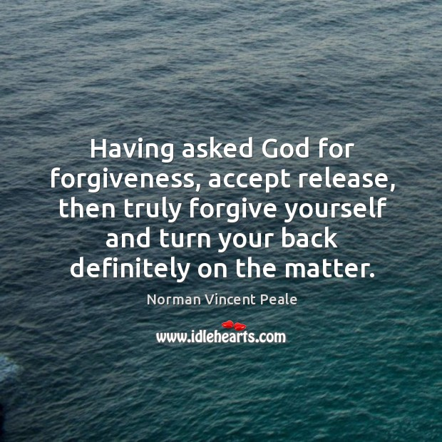 Having asked God for forgiveness, accept release, then truly forgive yourself and Forgive Yourself Quotes Image