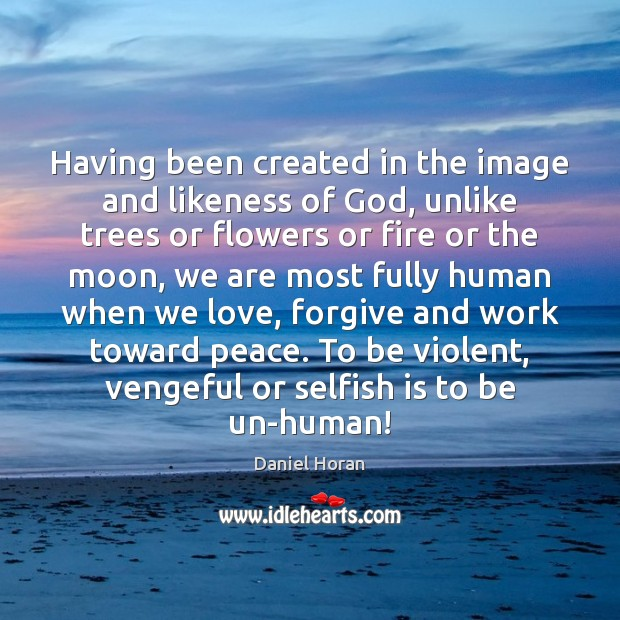 Having been created in the image and likeness of God, unlike trees Selfish Quotes Image