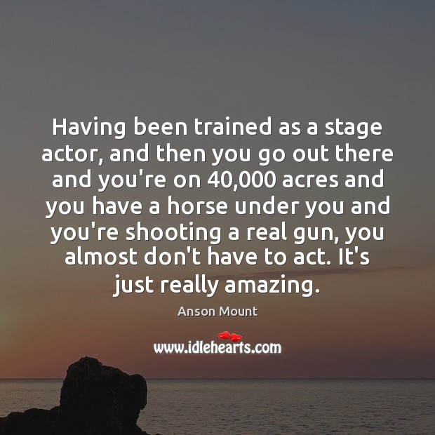 Image, Having been trained as a stage actor, and then you go out