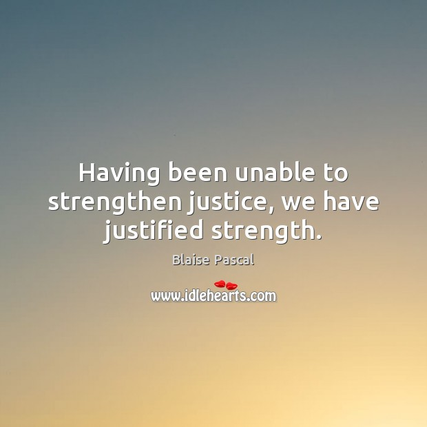 Having been unable to strengthen justice, we have justified strength. Image